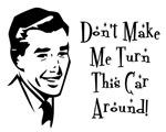 Don't Make Me Turn This Car Around!