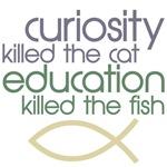 curiosity killed the cat education killed the fish