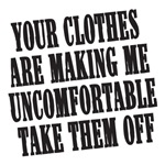 your clothes are making me uncomfortable