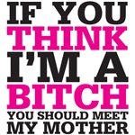 if you think I am a bitch you should meet my mother