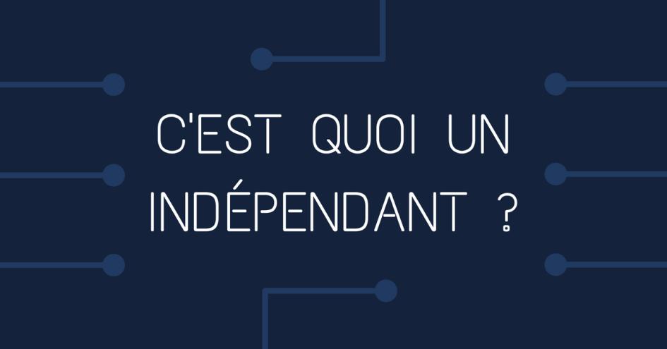 C'est quoi un indépendant ?