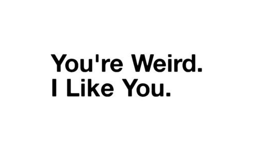 You're Weird. I Like You.
