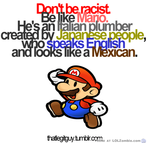 Don't Be Racist, Be Like Mario...