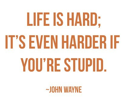 Life is hard; It's even harder when you're stupid.