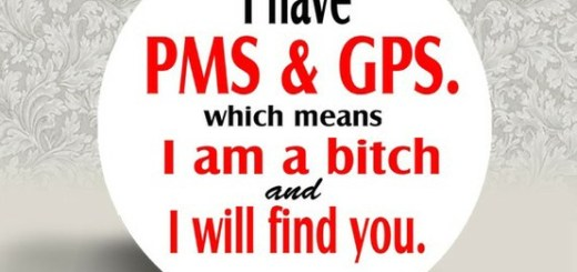 Watch out! She has PMS and GPS!
