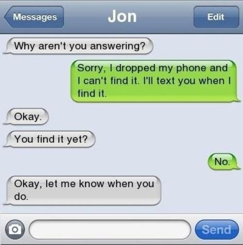 I can't text you right now, I dropped my phone and can't find it.