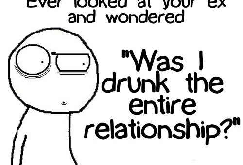 Have you ever looked at your ex and wondered if you were drunk the entire relationship?