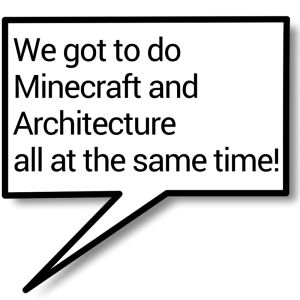 --We got to do Minecraft and Architecture all at the same time!-