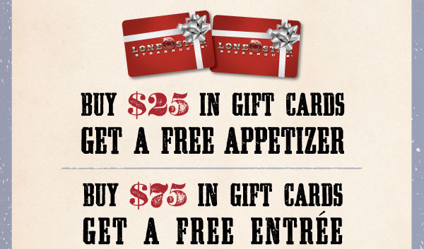 Buy $25 in Gift Cards – Get a FREE APPETIZER. Buy $75 in Gift Cards – Get a FREE ENTRÉE