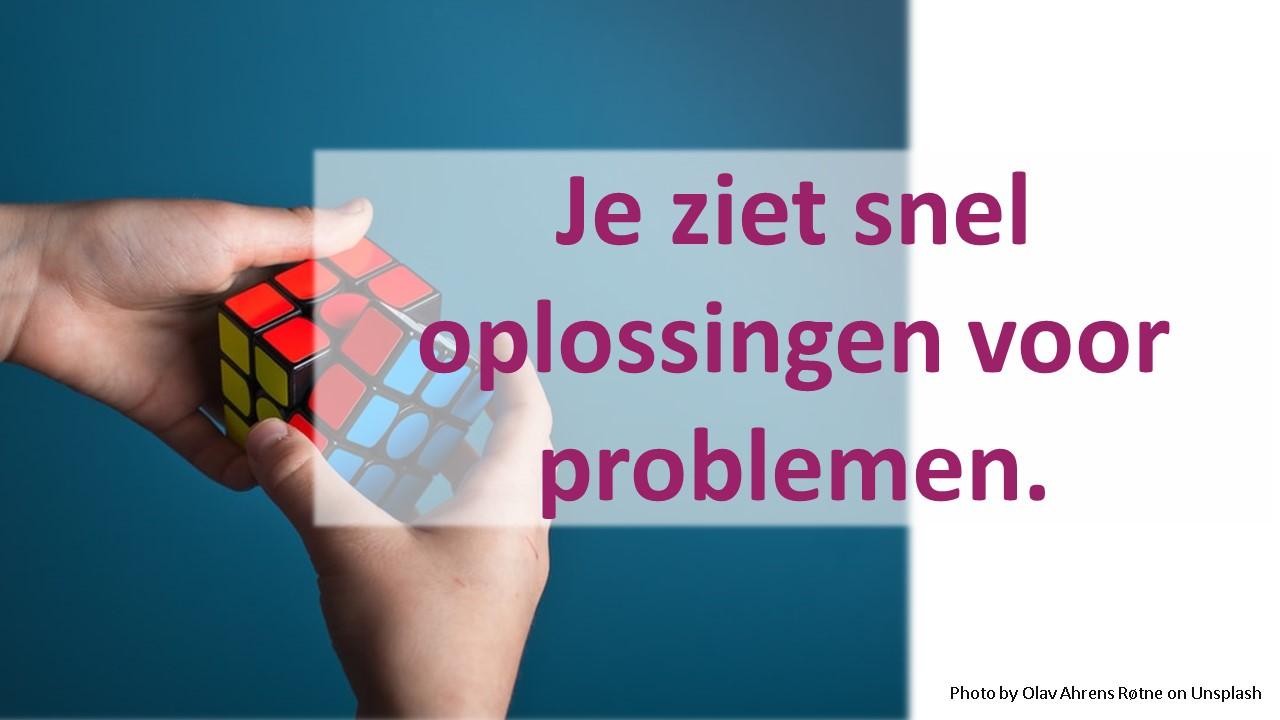 Je ziet snel oplossingen voor problemen.