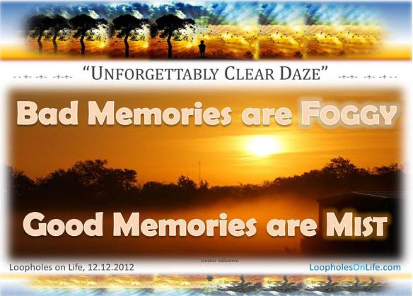 bad memories are foggy; good memories are mist!