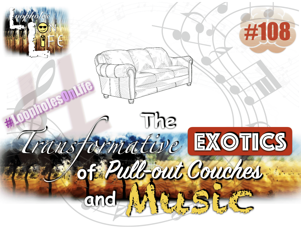 "#108 ""The Transformative Exotics of Pull-out Couches, and Music!"""