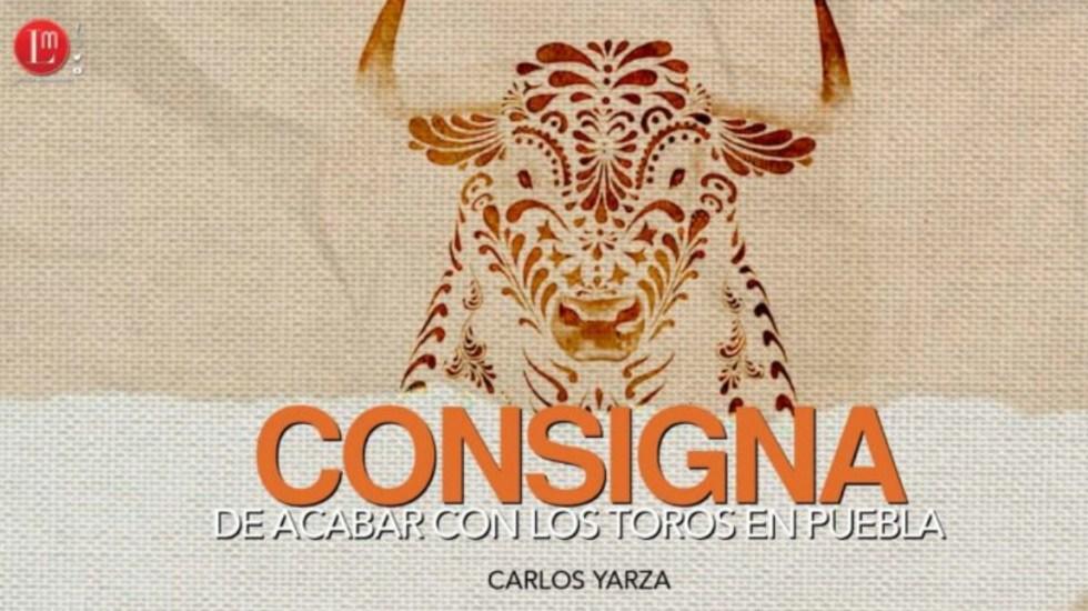 Consigna de acabar con los toros en Puebla - Acabr toros Puebla Carlos Yarza