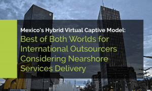 Mexico's Hybrid Virtual Captive Model: Best of Both Worlds for International Outsourcers Considering Nearshore Services Delivery
