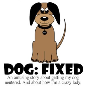 An amusing story about getting my dog fixed. And about how I'm a crazy lady.