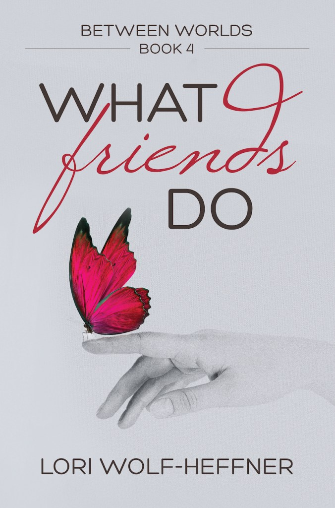 Cover of Between Worlds 4: What Friends Do, by Lori Wolf-Heffner. A fuscia-coloured butterfly sits on an outstretched finger.