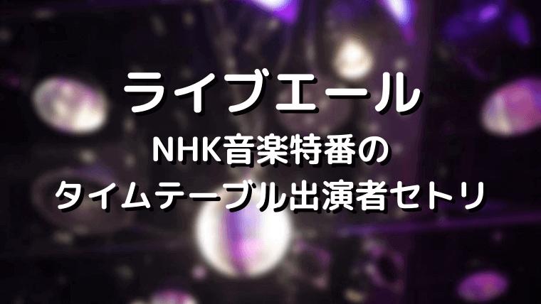 ライブ・エールNHK音楽特番タイムテーブルセトリ