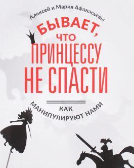 """Афанасьев А. """"Бывает, что принцессу не спасти. Как манипулируют нами"""""""