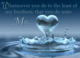 Whatsoever you do to the least of my brothers, that you do unto Me