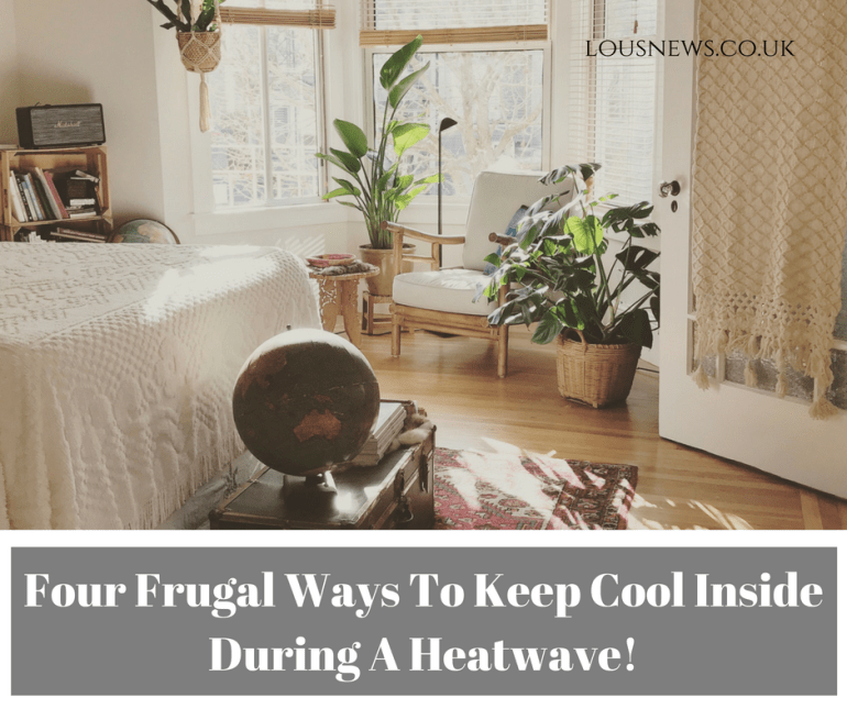 Four Frugal Ways To Keep Cool Inside During A Heatwave!