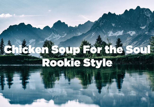 A photo of water and mountains with the text Chicken soup for the soul rookie style