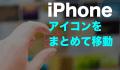 iphone アイコン まとめて移動