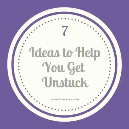7 Ideas to Help You Get Unstuck