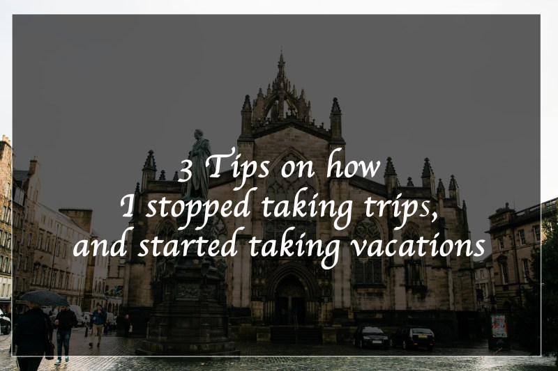 3 Tips on how I stopped taking trips, and started taking vacations