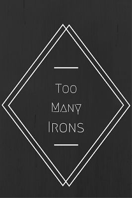 Too Many Irons In The Fire