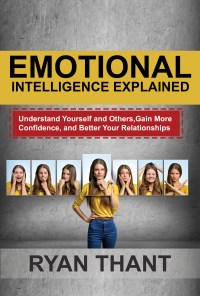 FREE: Emotional Intelligence Explained: Understand Yourself and Others, Gain More Confidence, and Better Your Relationships by Ryan Thant