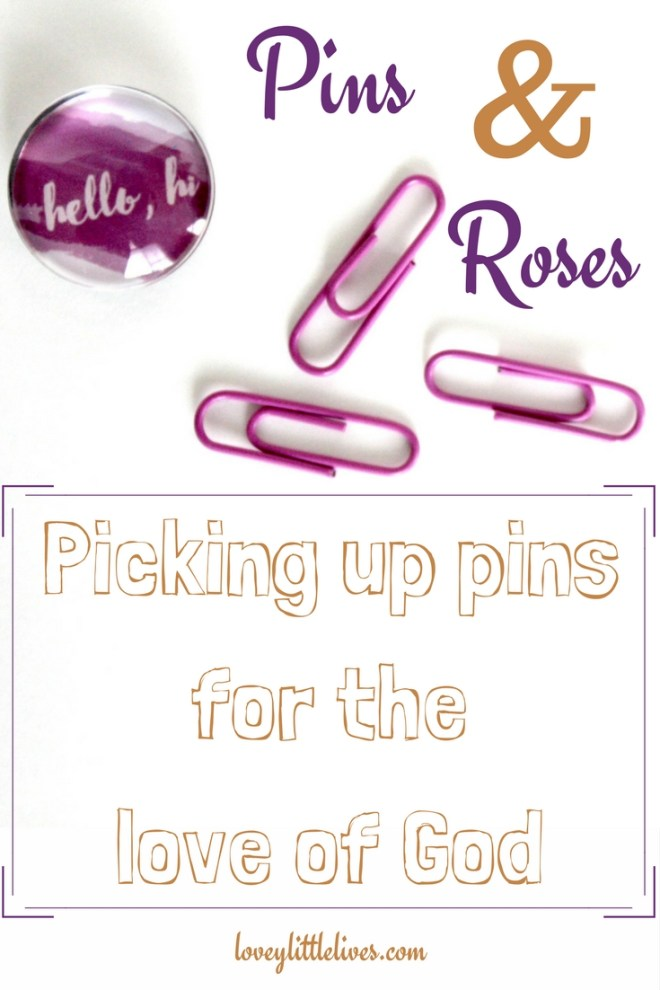 Pins and roses, picking up pins for the love of God