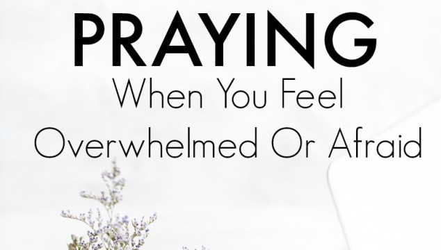Praying When You Feel Overwhelmed or Afraid