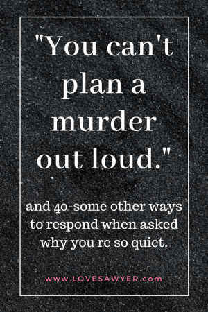 Why are you so quiet? You can't plan a murder out loud.