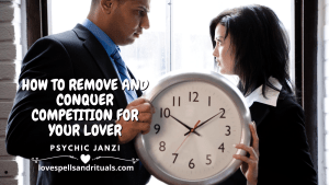 HOW TO REMOVE AND CONQUER COMPETITION FOR YOUR LOVER