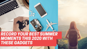 Record Your Best Summer Moments This 2020 With These Gadgets