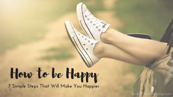 HOW TO BE HAPPY:  7 Simple Steps That Will Make You Happier
