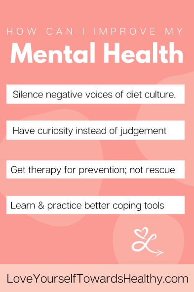 How can I improve my mental health. Silence negative voices of diet culture. Have curiosity instead of judgement. Get therapy for prevention; not rescue. Learn & practice better coping tools.