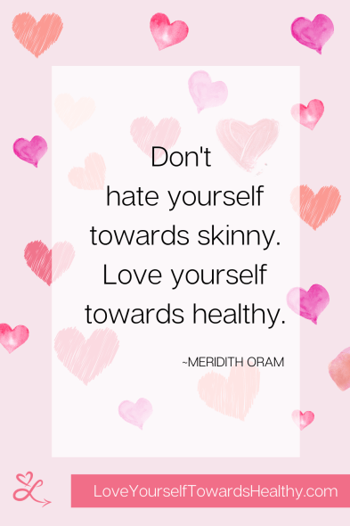 Don't hate yourself towards skinny. Love yourself towards healthy. Quote by anti-diet nutritionist Meridith Oram of loveyourselftowardshealthy.com