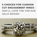 5 Choices for Cushion Cut Engagement Rings – She'll Love the Vintage Halo Design