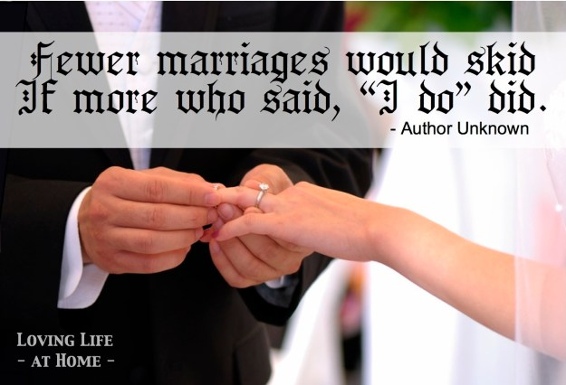 """Fewer marriages would skid if more who said, 'I do' did."""