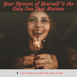 Your Opinion of Yourself Is the Only One That Matters