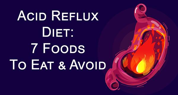 Acid Reflux Diet: 7 Foods To Eat & Avoid