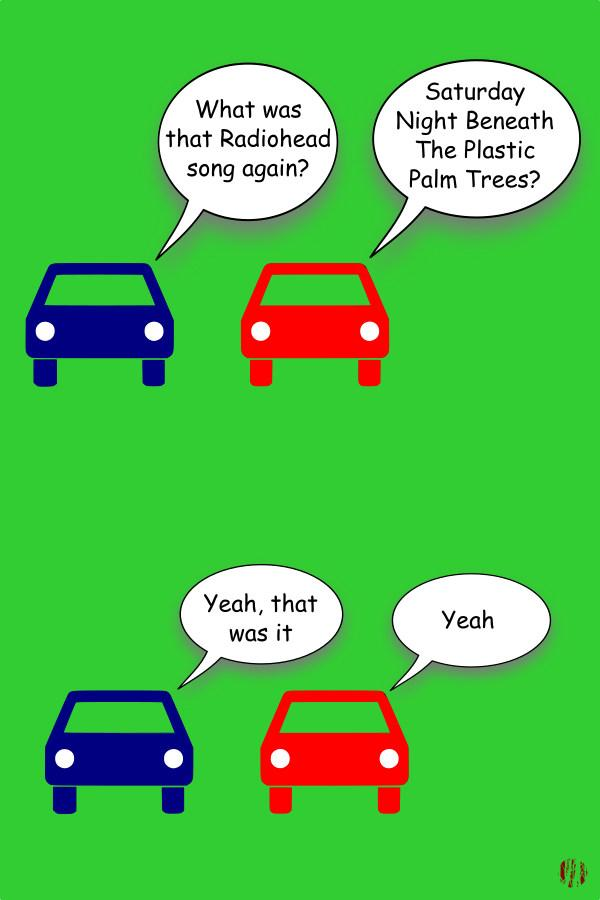 """Two cartoon cars have the following exchange. """"What was that Radiohead song again?"""". """"Saturday Night Beneath The Plastic Palm Trees"""". """"Yeah, that was it"""". """"Yeah""""."""
