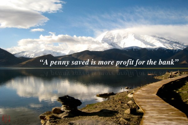 A penny saved is more profit for the bank.