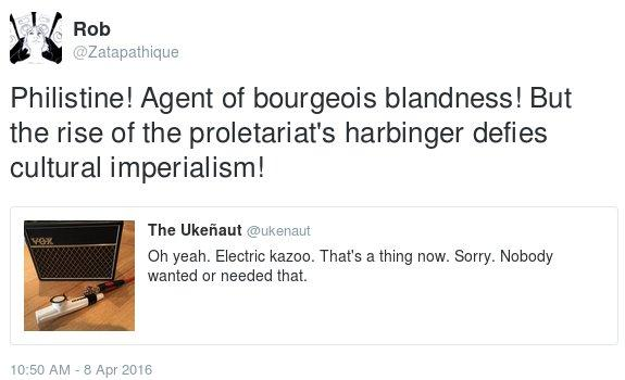 My Twitter response to a post taking a pot shot at electric kazoos, 'Philistine! Agent of bourgeois blandness! But the rise of the proletariat's harbinger defies cultural imperialism!'