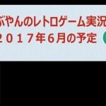 【ラジオ】6月の予定 たぶやんのレトロゲーム実況【2017年6月】[ゲーム実況byたぶやんのレトロゲーム実況]