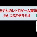 #6 【つぶやきラジオ】レトロゲーム実況 【たぶやん】[ゲーム実況byたぶやんのレトロゲーム実況]