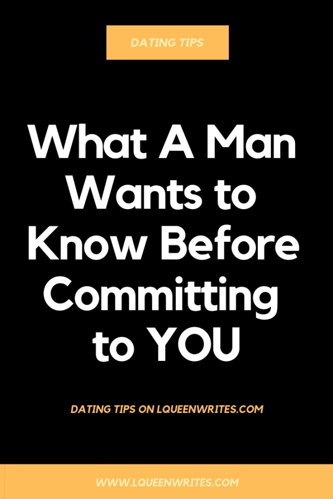 WHAT A MAN WANTS TO KNOW BEFORE COMMITTING TO YOU