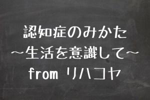 認知症のみかた 〜生活を意識して〜 from リハコヤ