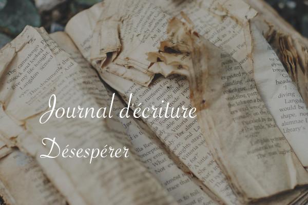 Journal d'écriture : désespérer - Carnet de recherches de Lucie Choupaut